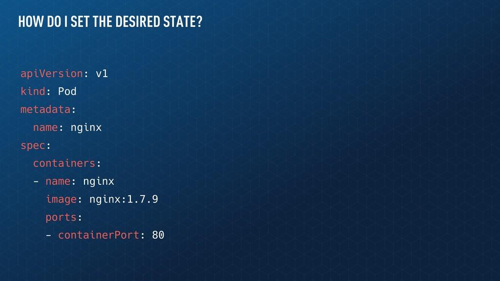 HOW DO I SET THE DESIRED STATE? apiVersion: v1 ...