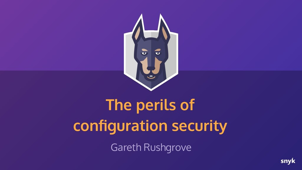 The perils of configuration security Gareth Rush...