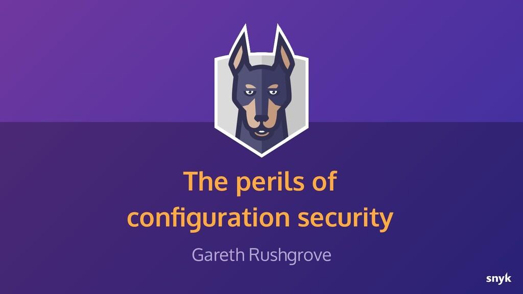 The perils of configuration security Gareth Rush...