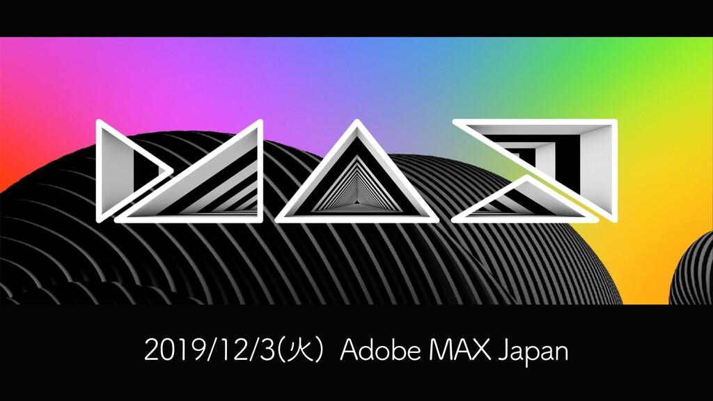 2019/12/3(⽕) Adobe MAX Japan