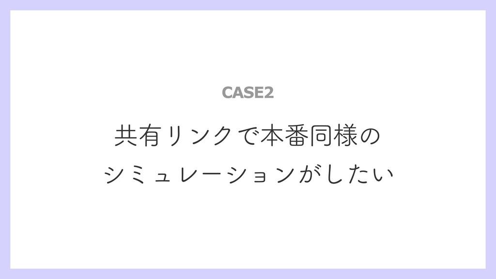 共有リンクで本番同様の シミュレーションがしたい CASE2