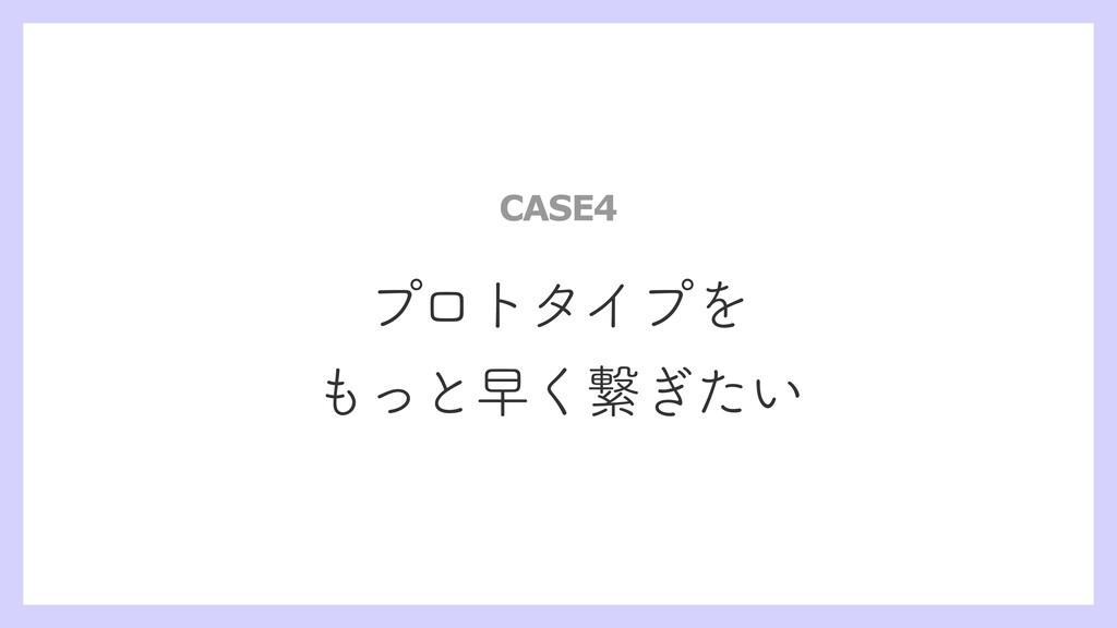 プロトタイプを もっと早く繋ぎたい CASE4