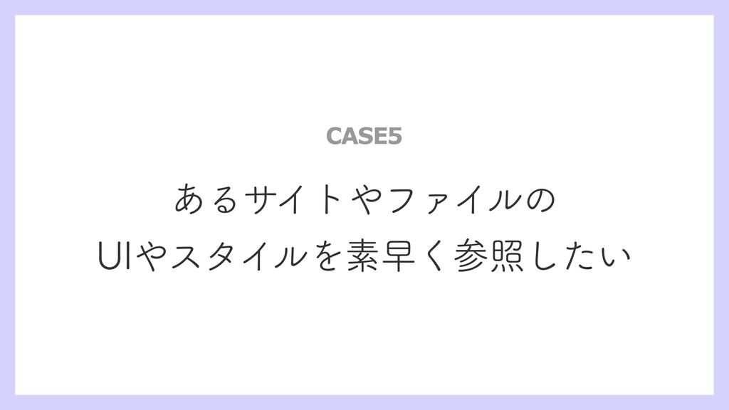 あるサイトやファイルの UIやスタイルを素早く参照したい CASE5