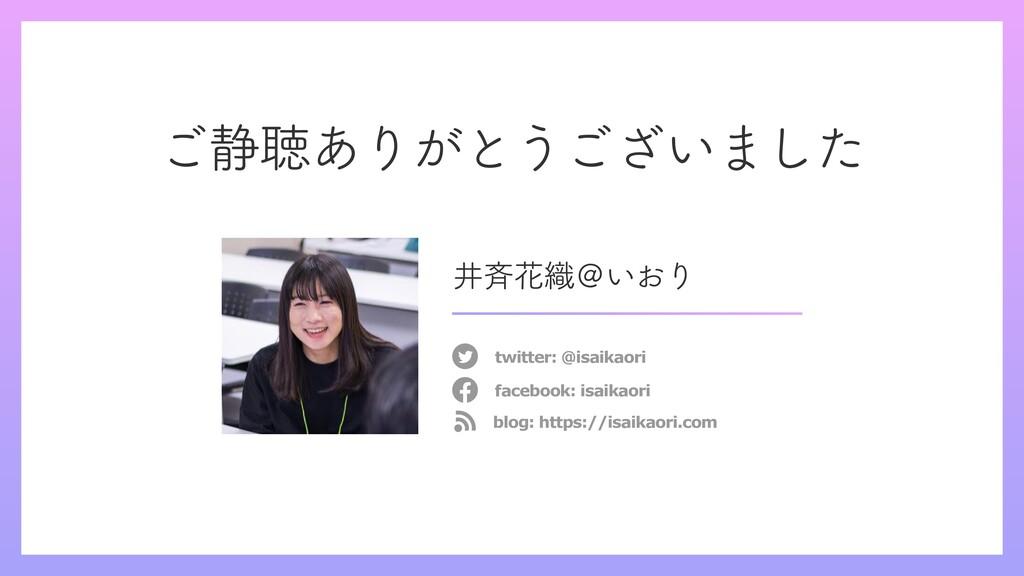 ご静聴ありがとうございました twitter: @isaikaori facebook: is...