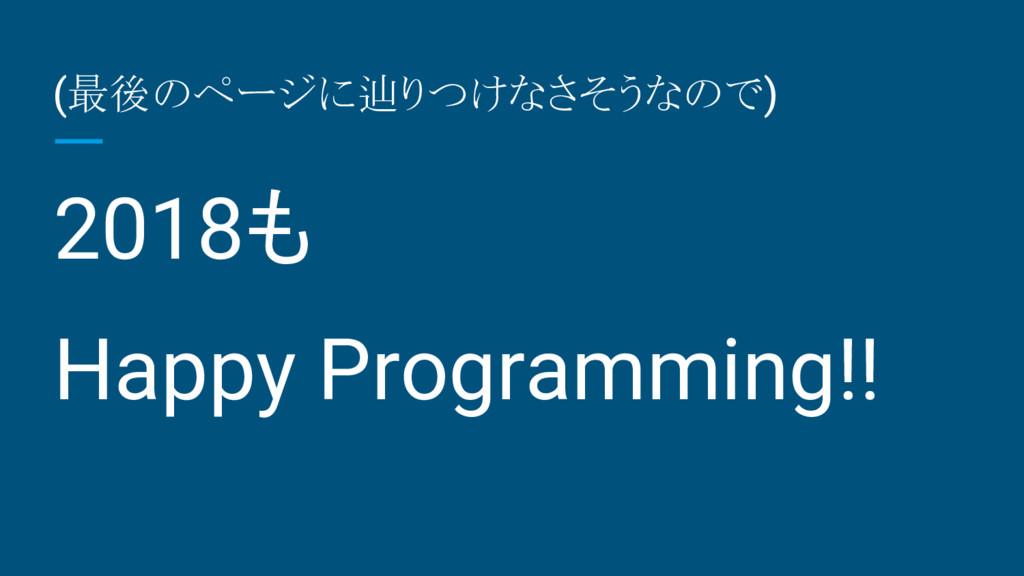 (最後のページに辿りつけなさそうなので) 2018も Happy Programming!!