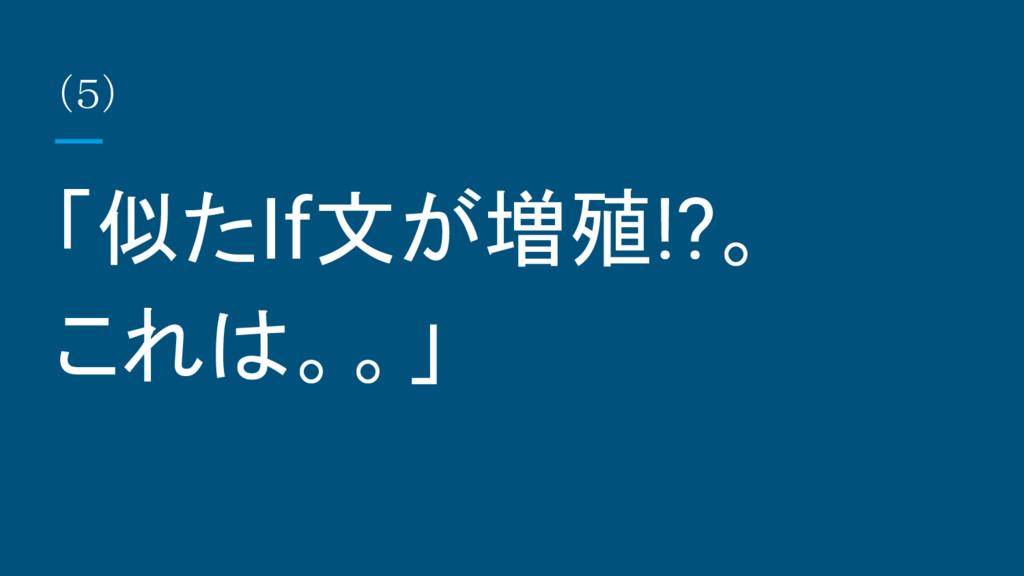 (5) 「似たIf文が増殖!?。 これは。。」
