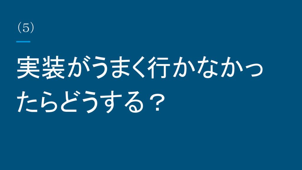 実装がうまく行かなかっ たらどうする? (5)