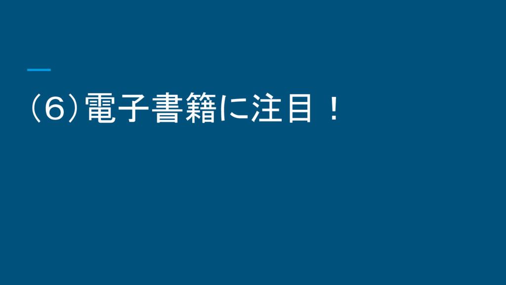 (6)電子書籍に注目!
