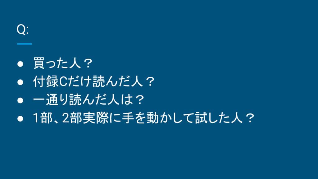 Q: ● 買った人? ● 付録Cだけ読んだ人? ● 一通り読んだ人は? ● 1部、2部実際に手...