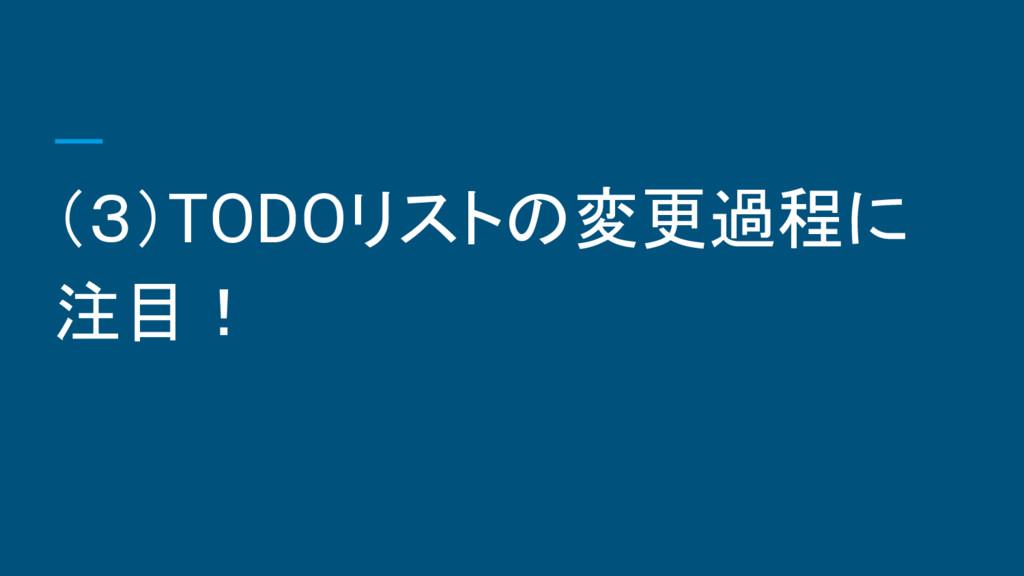 (3)TODOリストの変更過程に 注目!