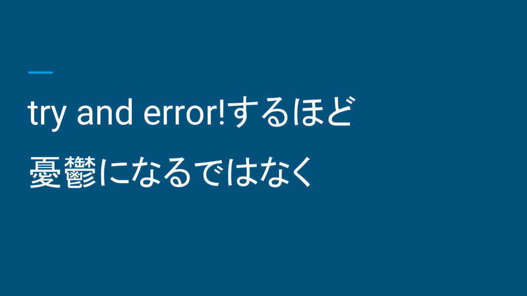 try and error!するほど 憂鬱になるではなく