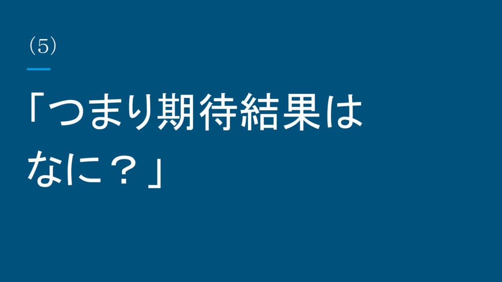 (5) 「つまり期待結果は なに?」
