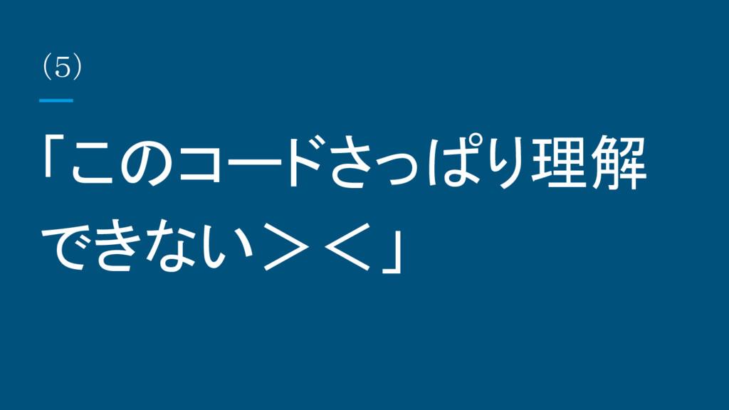 (5) 「このコードさっぱり理解 できない><」