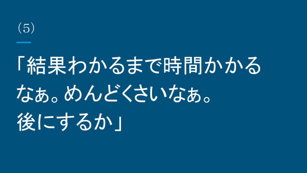 (5) 「結果わかるまで時間かかる なぁ。めんどくさいなぁ。 後にするか」