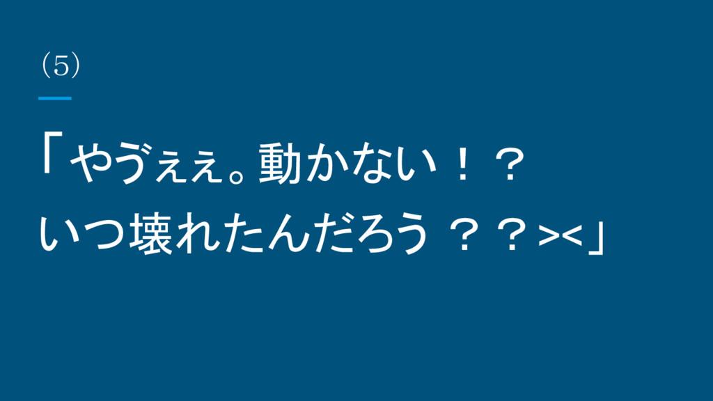 (5) 「やゔぇぇ。動かない!? いつ壊れたんだろう ??><」