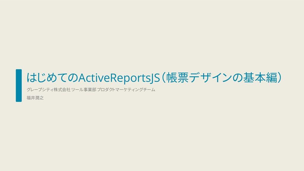 はじめてのActiveReportsJS(帳票デザインの基本編) グレープシティ株式会社 ツー...