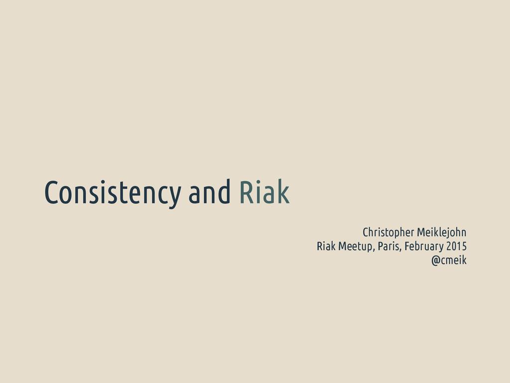 Consistency and Riak Christopher Meiklejohn Ria...