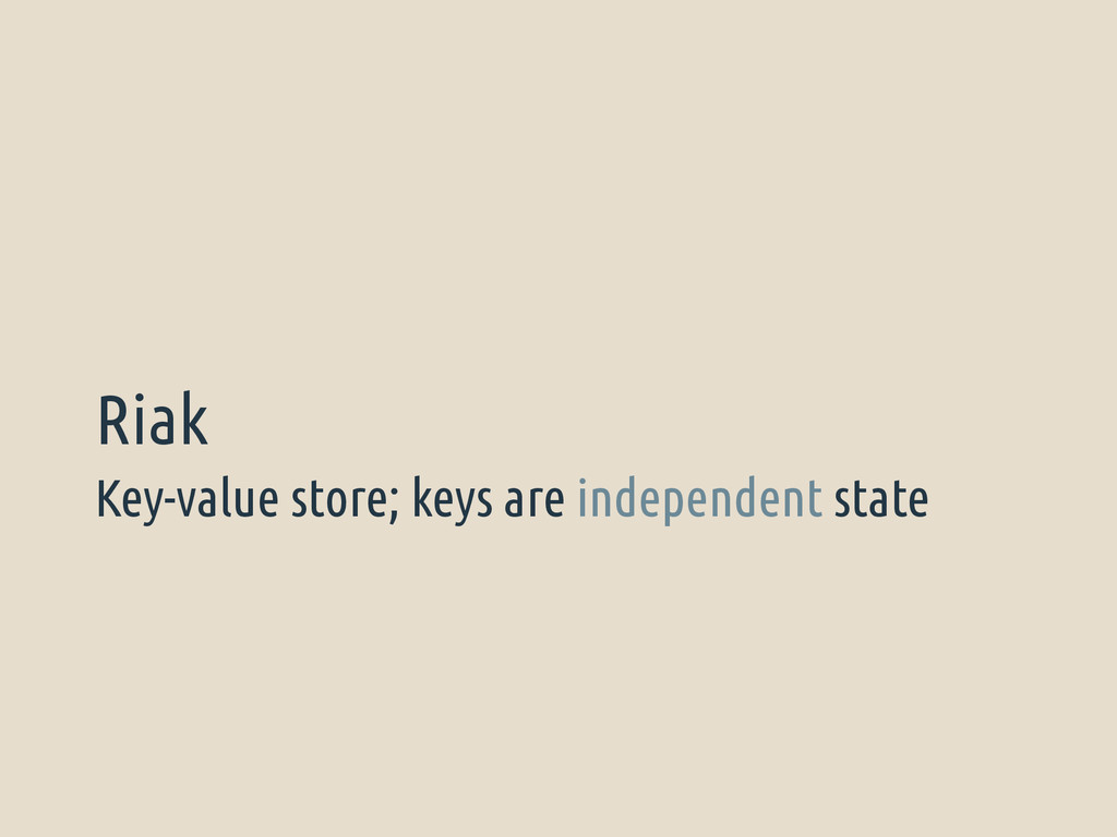 Key-value store; keys are independent state Riak