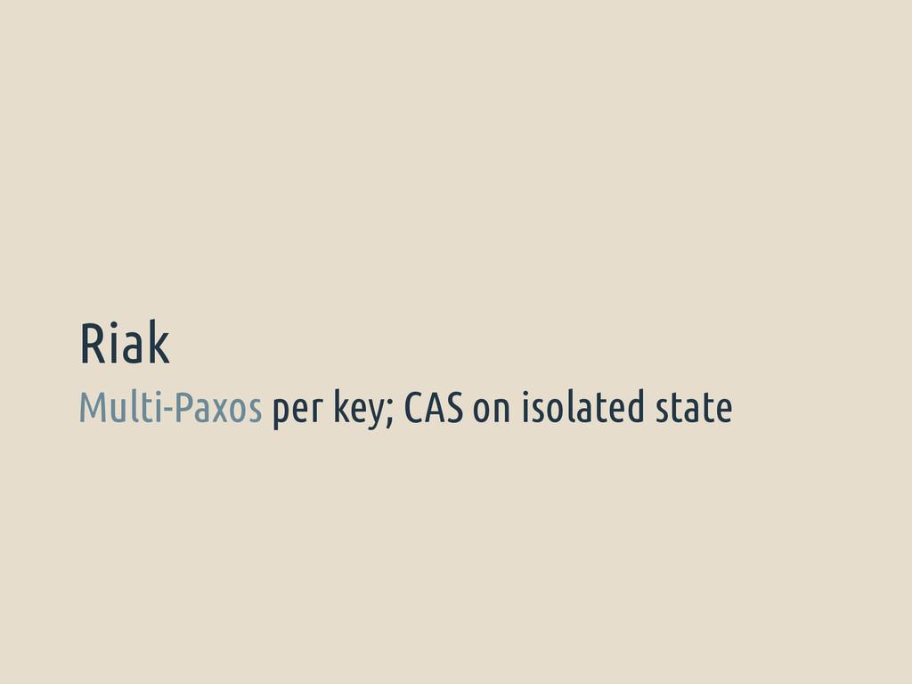 Multi-Paxos per key; CAS on isolated state Riak