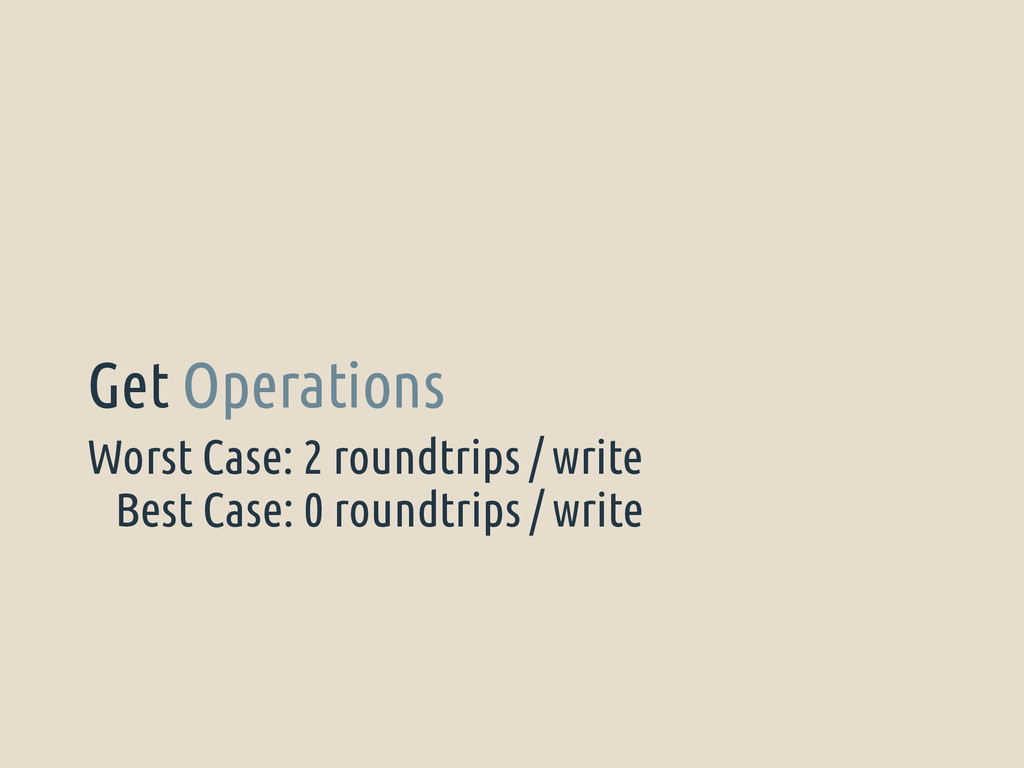 Worst Case: 2 roundtrips / write Get Operations...
