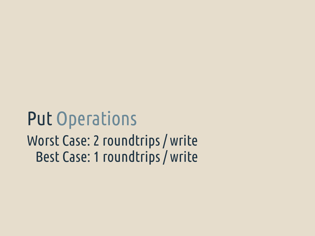 Worst Case: 2 roundtrips / write Put Operations...