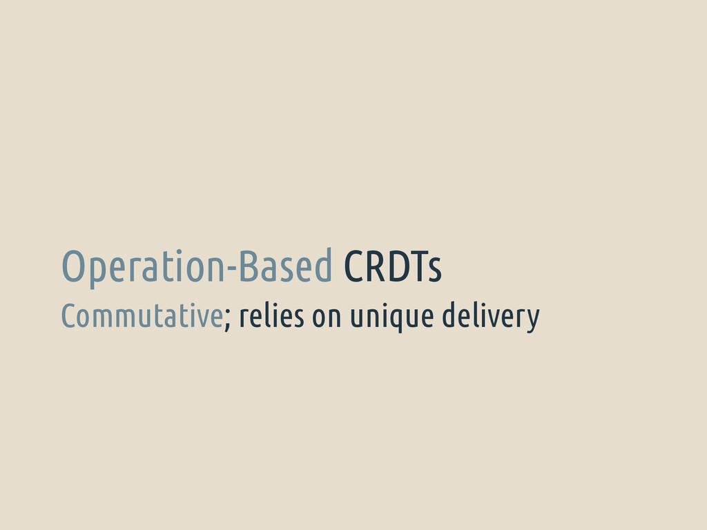 Commutative; relies on unique delivery Operatio...