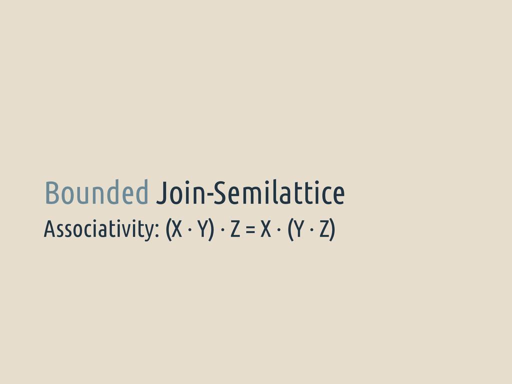 Associativity: (X · Y) · Z = X · (Y · Z) Bounde...
