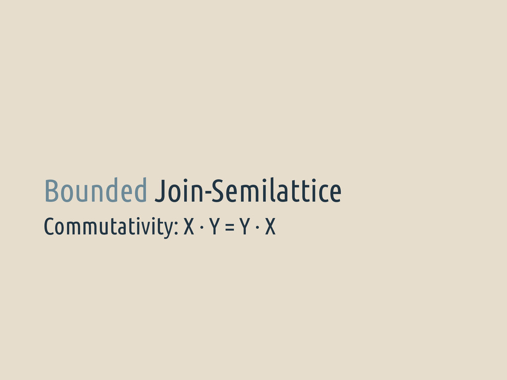 Commutativity: X · Y = Y · X Bounded Join-Semil...