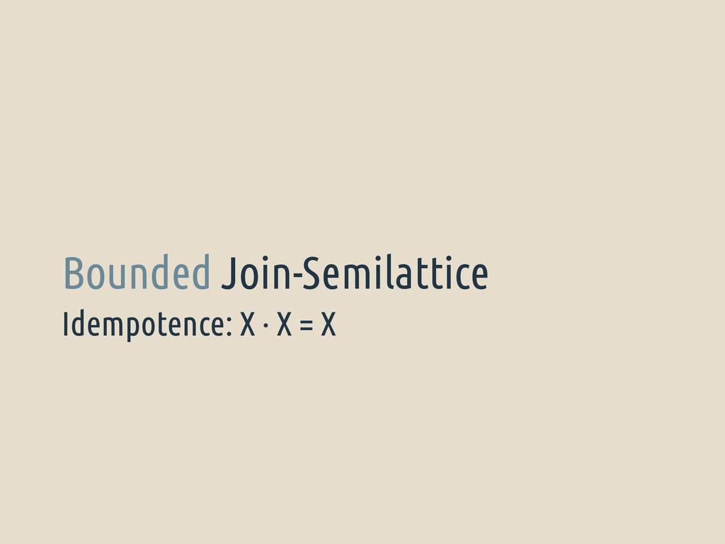 Idempotence: X · X = X Bounded Join-Semilattice