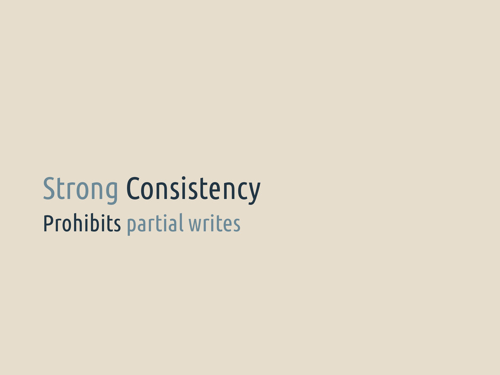 Prohibits partial writes Strong Consistency