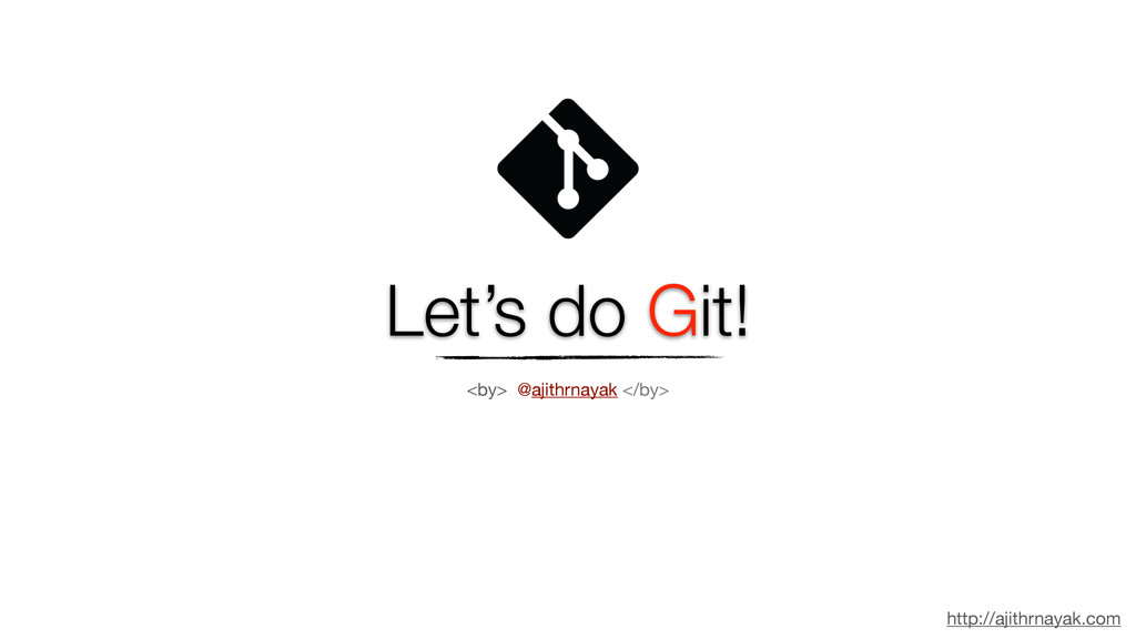Let's do Git! http://ajithrnayak.com <by> @ajit...