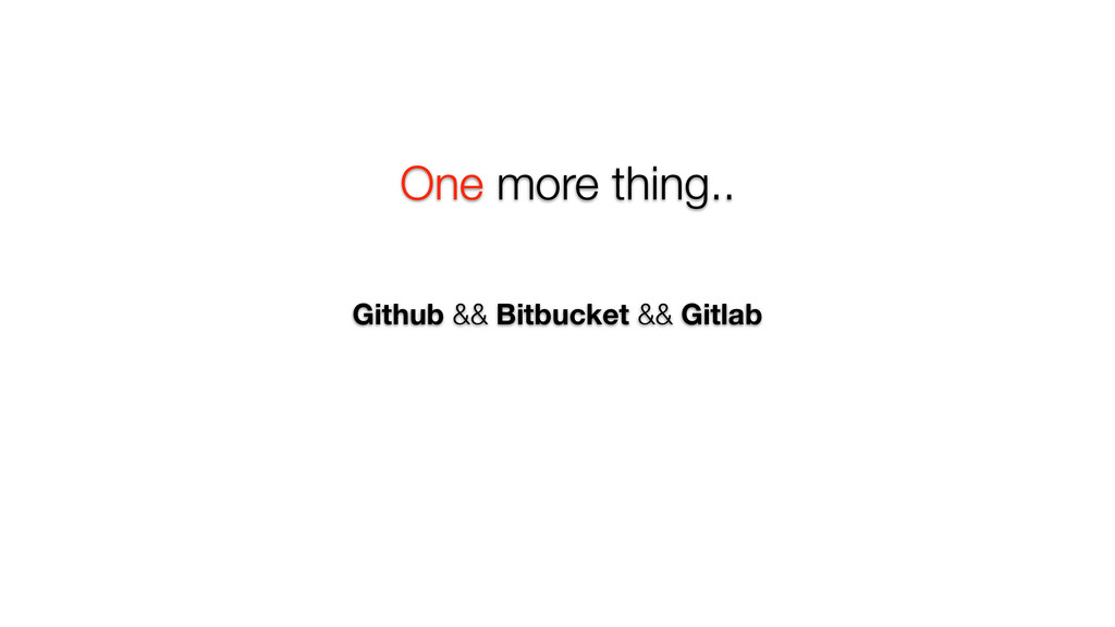 One more thing.. Github && Bitbucket && Gitlab