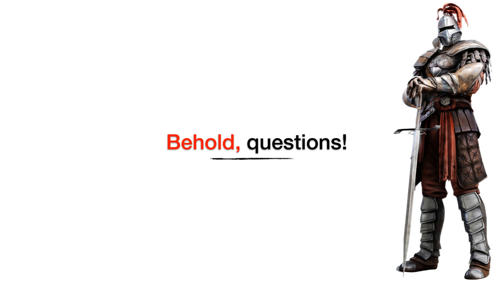 Behold, questions!