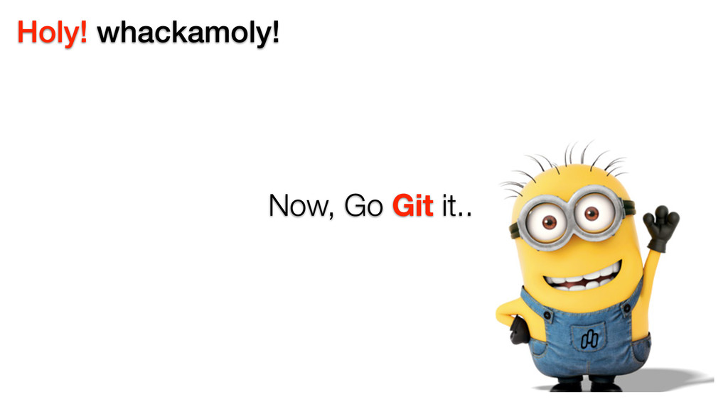 Holy! whackamoly! Now, Go Git it..
