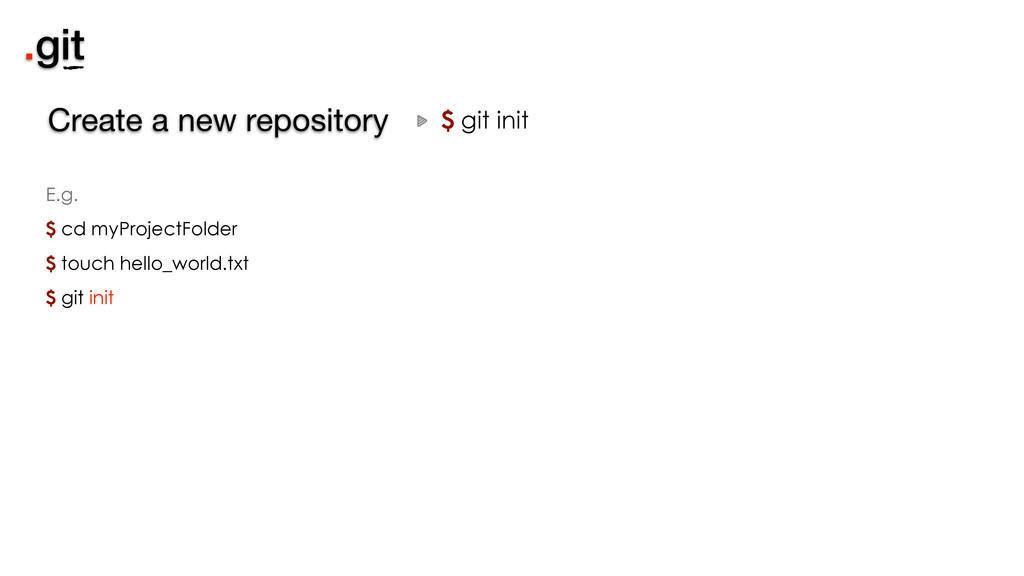 .git $ git init Create a new repository E.g. $ ...