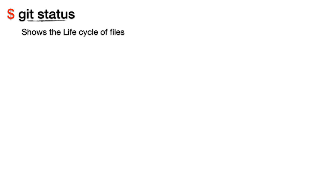 $ git status Shows the Life cycle of files