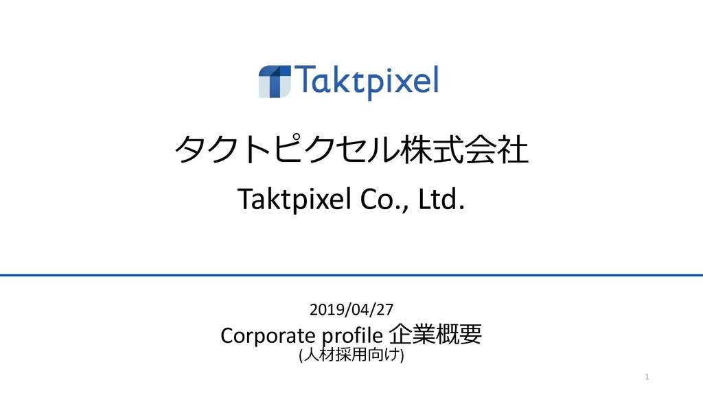 タクトピクセル株式会社 Taktpixel Co., Ltd. 1 2019/04/27 Co...