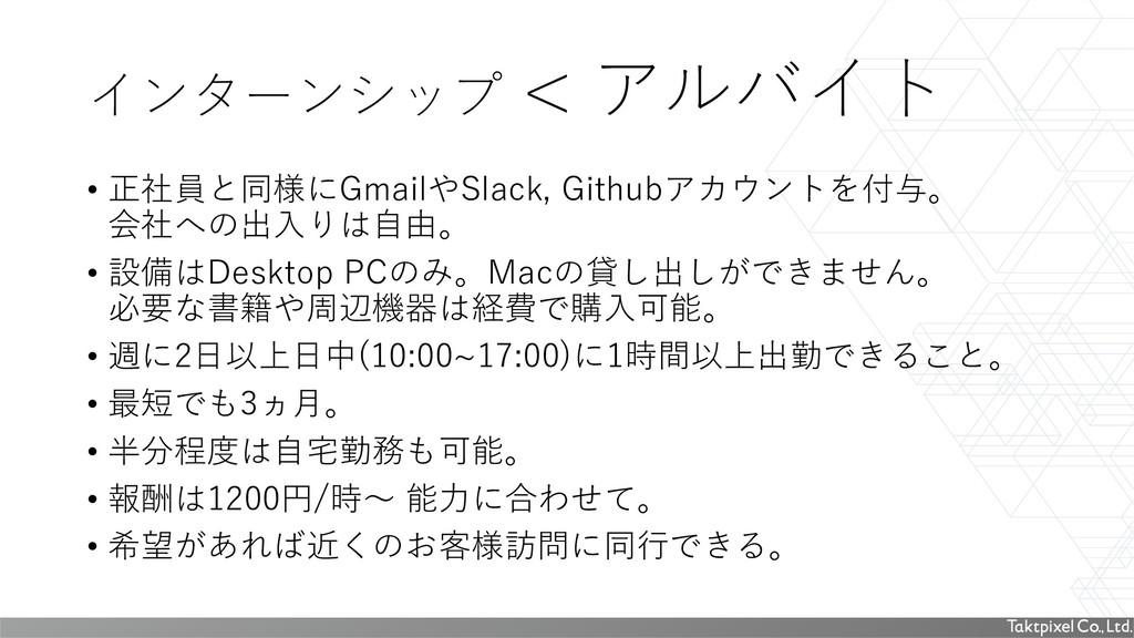 インターンシップ < アルバイト • 正社員と同様にGmailやSlack, Githubアカ...