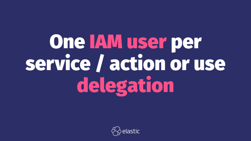 One IAM user per service / action or use delega...