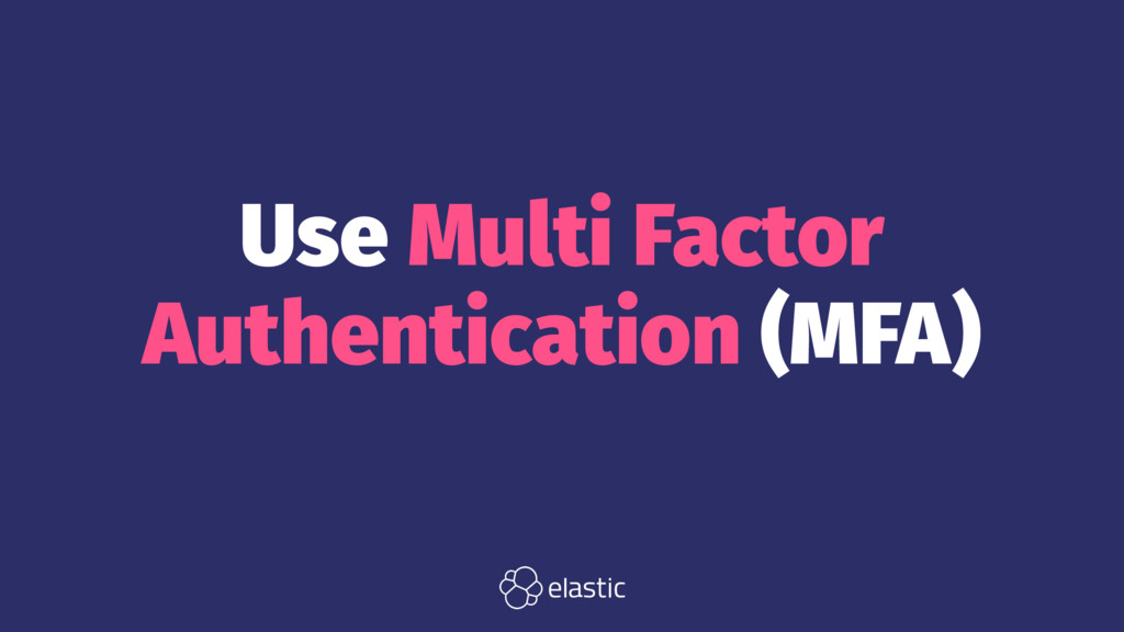 Use Multi Factor Authentication (MFA)