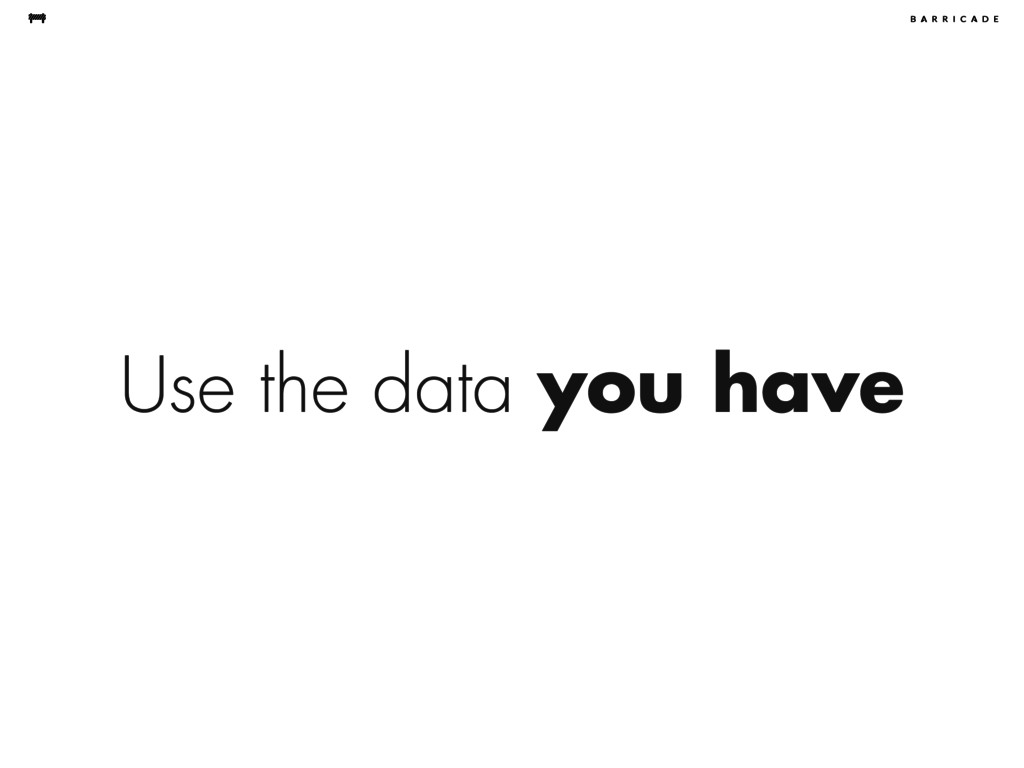 Use the data you have