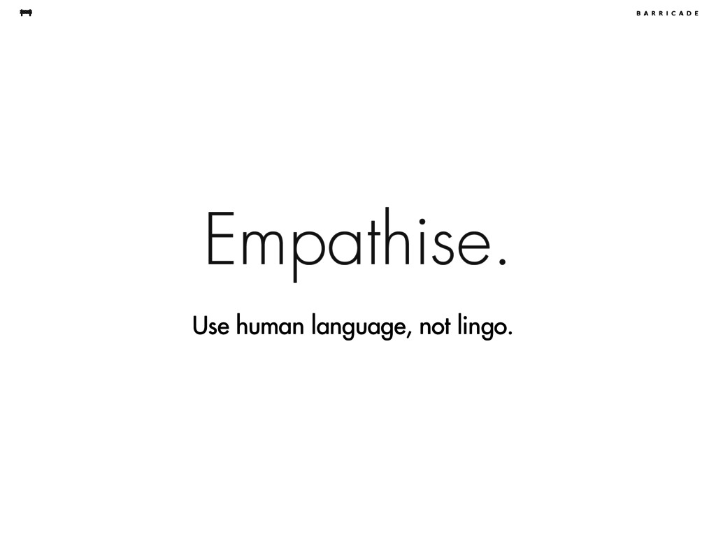 Empathise. Use human language, not lingo.