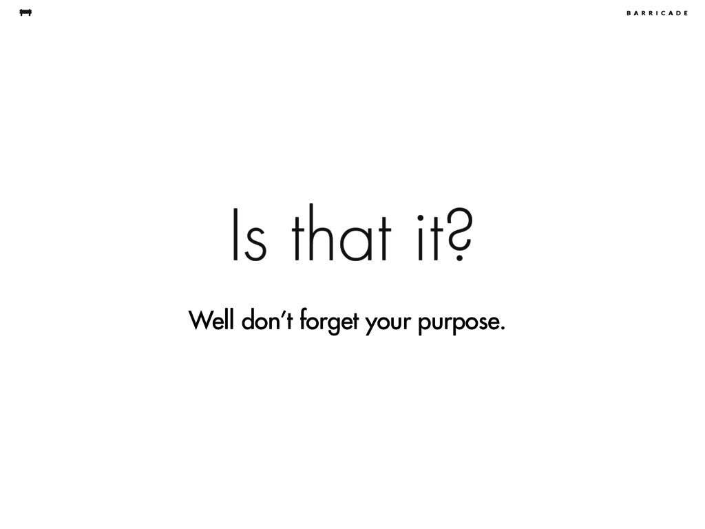 Is that it? Well don't forget your purpose.