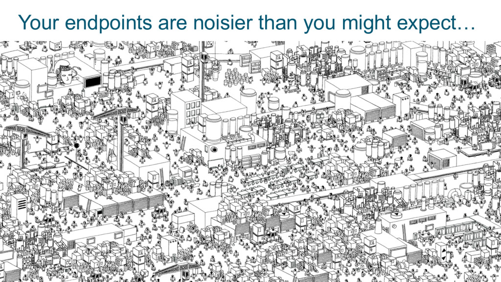 34 Your endpoints are noisier than you might ex...
