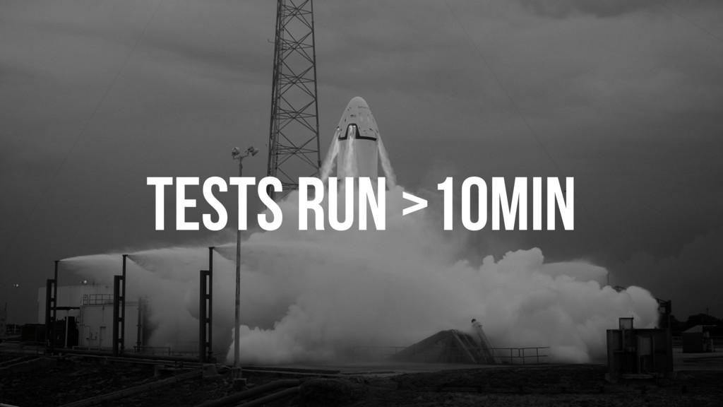 TESTS RUN >10MIN