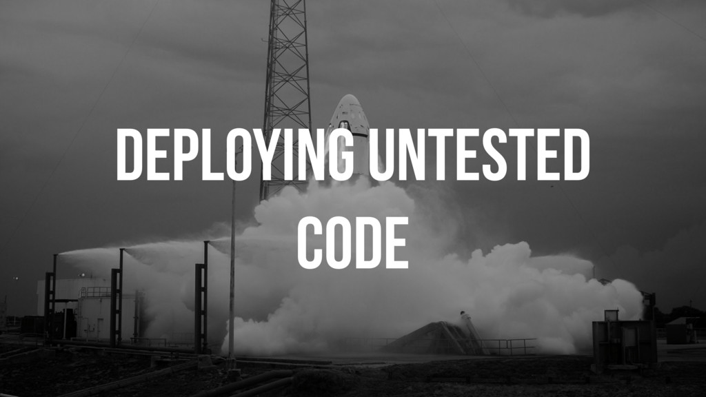 DEPLOYING UNTESTED CODE