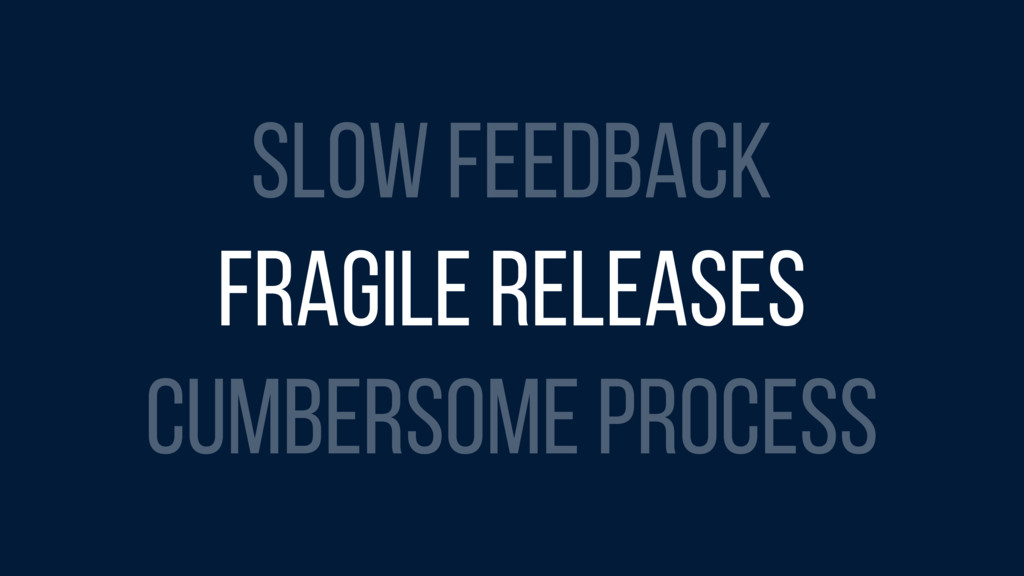 SLOW FEEDBACK FRAGILE RELEASES CUMBERSOME PROCE...