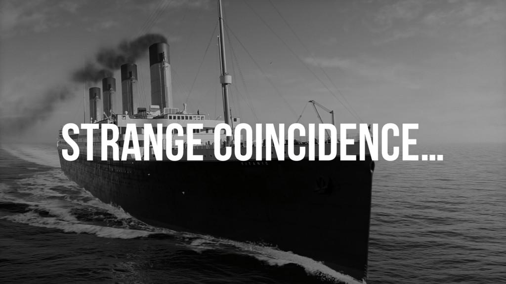 STRANGE COINCIDENCE…