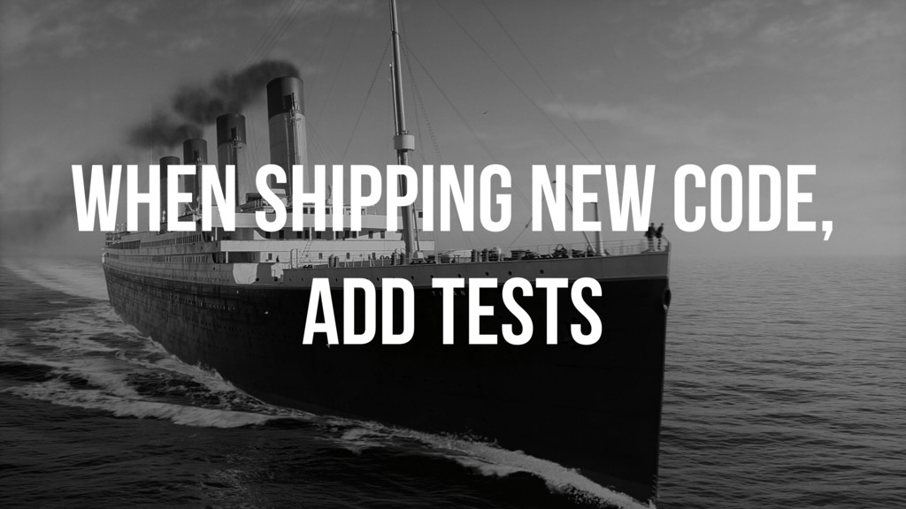 WHEN SHIPPING NEW CODE, ADD TESTS