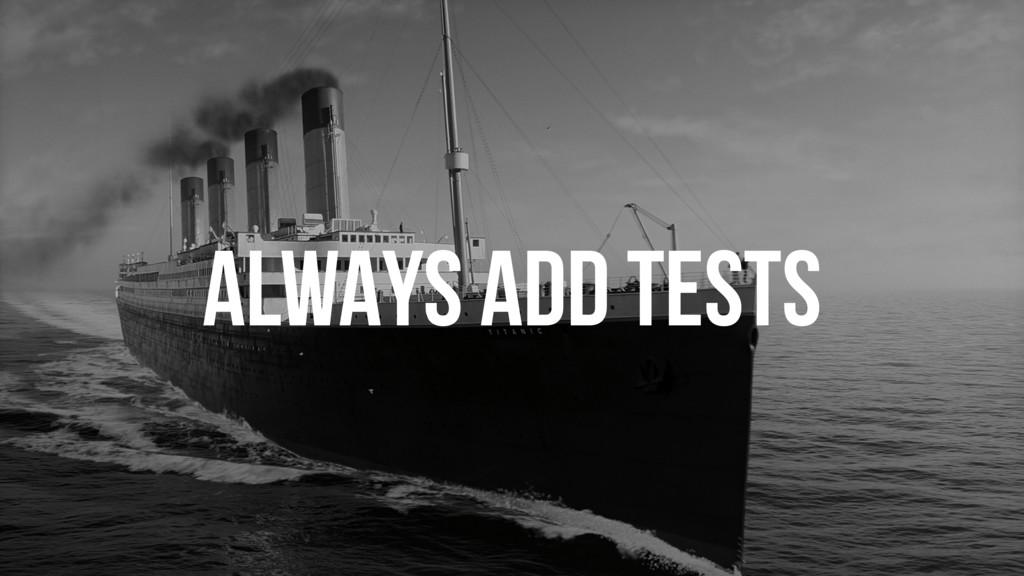 ALWAYS ADD TESTS
